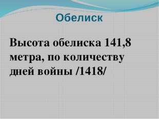 Обелиск Высота обелиска 141,8 метра, по количеству дней войны /1418/