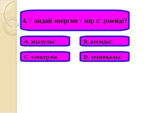 4. Қандай энергия өмір сүрмейді? А. жылулық В. атомдық С. электрлік D. техник
