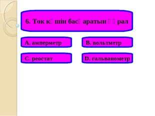 6. Ток күшін басқаратын құрал А. амперметр В. вольтметр С. реостат D. гальван