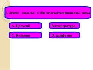 7. Дененің жылулық күйін сипаттайтын физикалық шама А. Цельсий В.температура