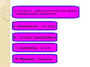 8.Қозғалыстың қарастырылып отырған жағдайында өлшемдерін елемеуге болатын ден