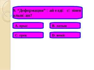 """9. """"Деформация"""" қай елдің сөзінен алынған? А. орыс В. латын С. грек D. неміс"""
