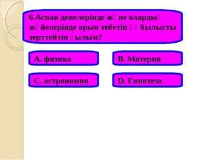 6.Аспан денелерінде және олардың жүйелерінде орын тебетін құбылысты зерттейті