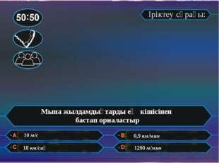 Іріктеу сұрағы: Мына жылдамдықтарды ең кішісінен бастап орналастыр 10 м/с 18