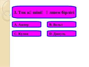 3. Ток күшінің өлшем бірлігі А. Ампер В. Вольт С. Кулон D. Джоуль