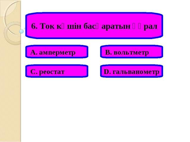 6. Ток күшін басқаратын құрал А. амперметр В. вольтметр С. реостат D. гальван...