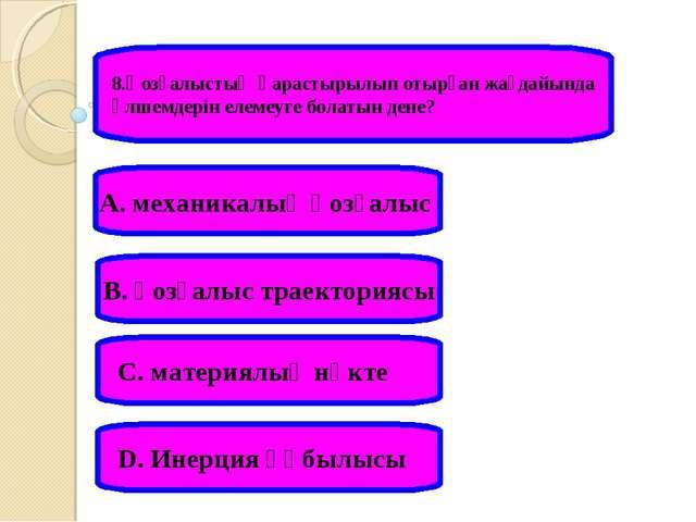 8.Қозғалыстың қарастырылып отырған жағдайында өлшемдерін елемеуге болатын ден...