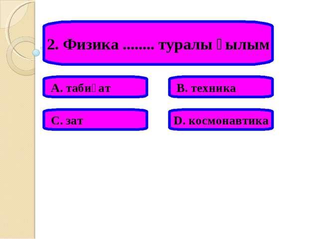 2. Физика ........ туралы ғылым А. табиғат В. техника С. зат D. космонавтика