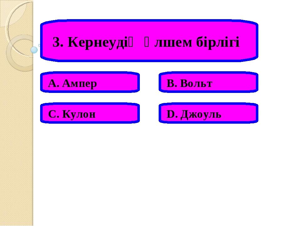3. Кернеудің өлшем бірлігі А. Ампер В. Вольт С. Кулон D. Джоуль