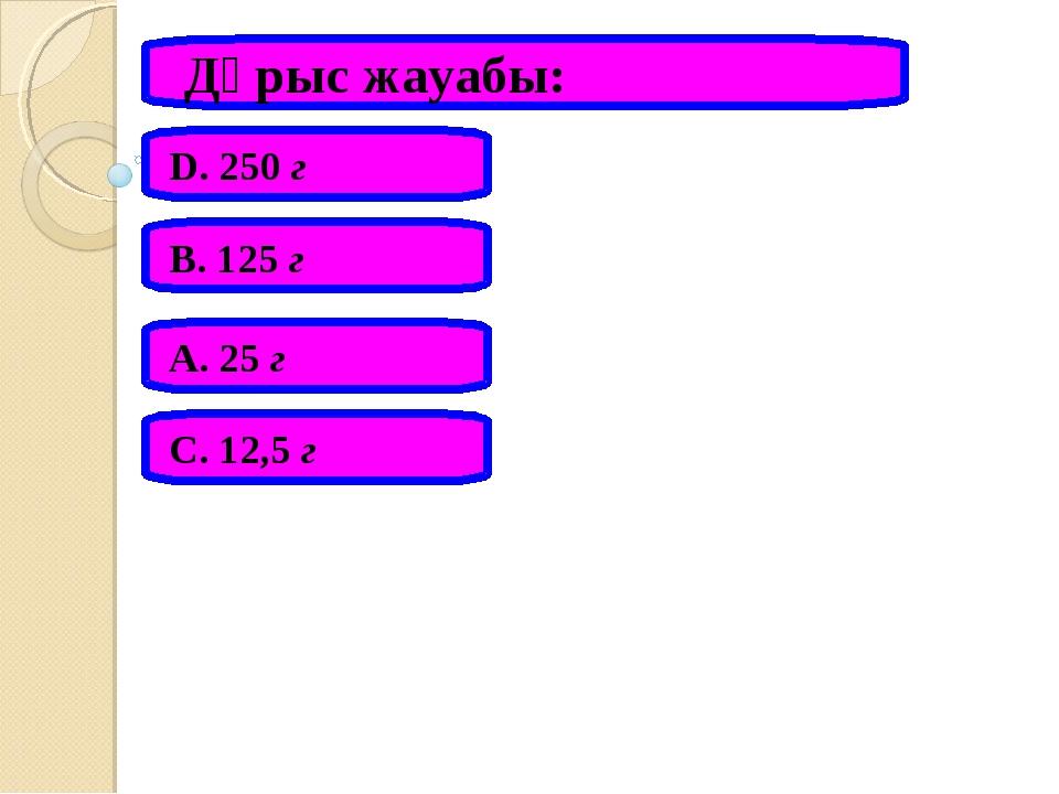 Дұрыс жауабы: А. 25 г В. 125 г С. 12,5 г D. 250 г