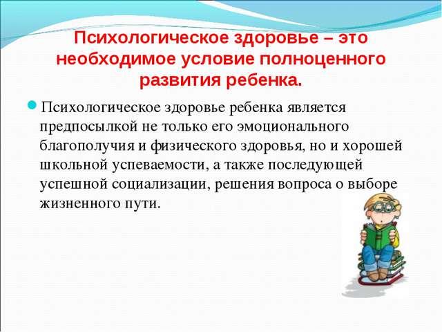 Психологическое здоровье – это необходимое условие полноценного развития ребе...