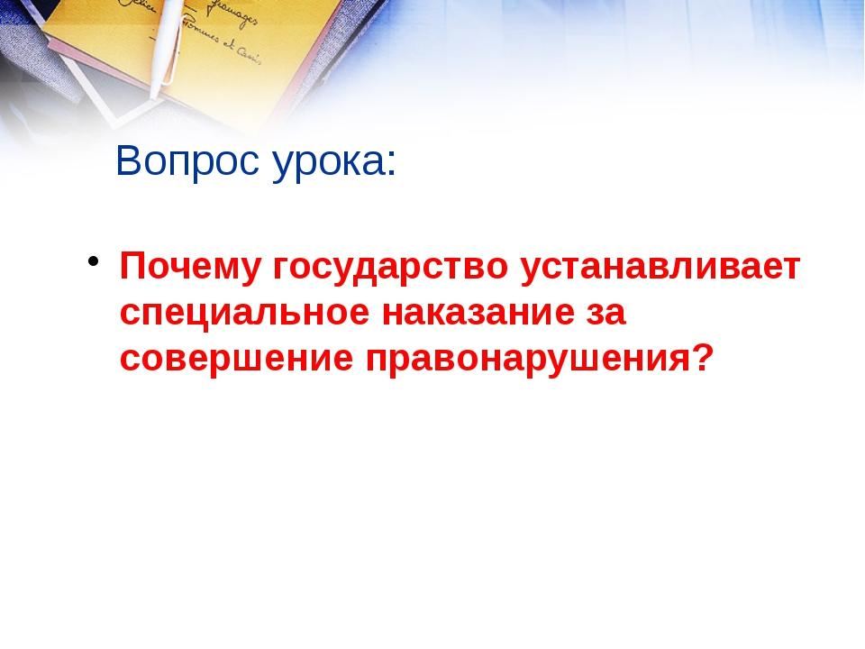 Вопрос урока: Почему государство устанавливает специальное наказание за совер...