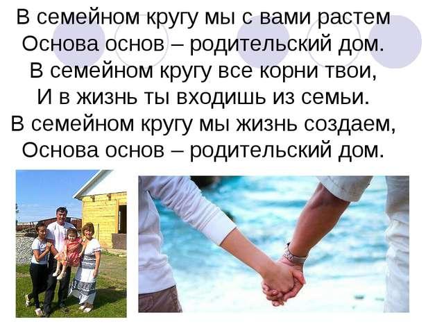 В семейном кругу мы с вами растем Основа основ – родительский дом. В семейном...