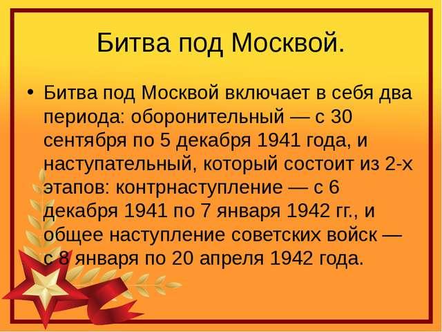 Битва под Москвой. Битва под Москвой включает в себя два периода: оборонитель...