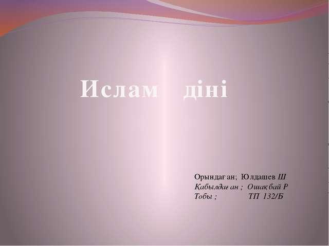 Ислам діні Орындаған; Юлдашев Ш Қабылдаған ; Ошақбай Р Тобы ; ТП 132/Б