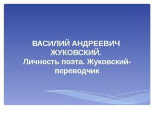 ВАСИЛИЙ АНДРЕЕВИЧ ЖУКОВСКИЙ. Личность поэта. Жуковский-переводчик