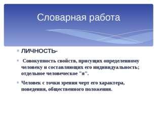 ЛИЧНОСТЬ- Совокупность свойств, присущих определенному человеку и составляющи
