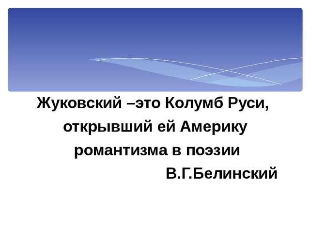 Жуковский –это Колумб Руси, открывший ей Америку романтизма в поэзии В.Г.Бели...