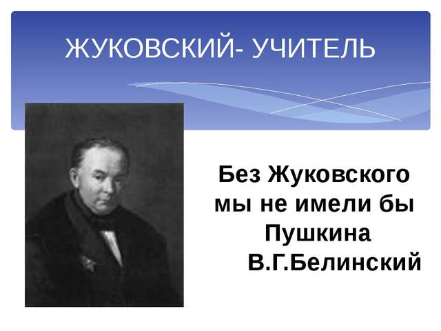 ЖУКОВСКИЙ- УЧИТЕЛЬ Без Жуковского мы не имели бы Пушкина В.Г.Белинский
