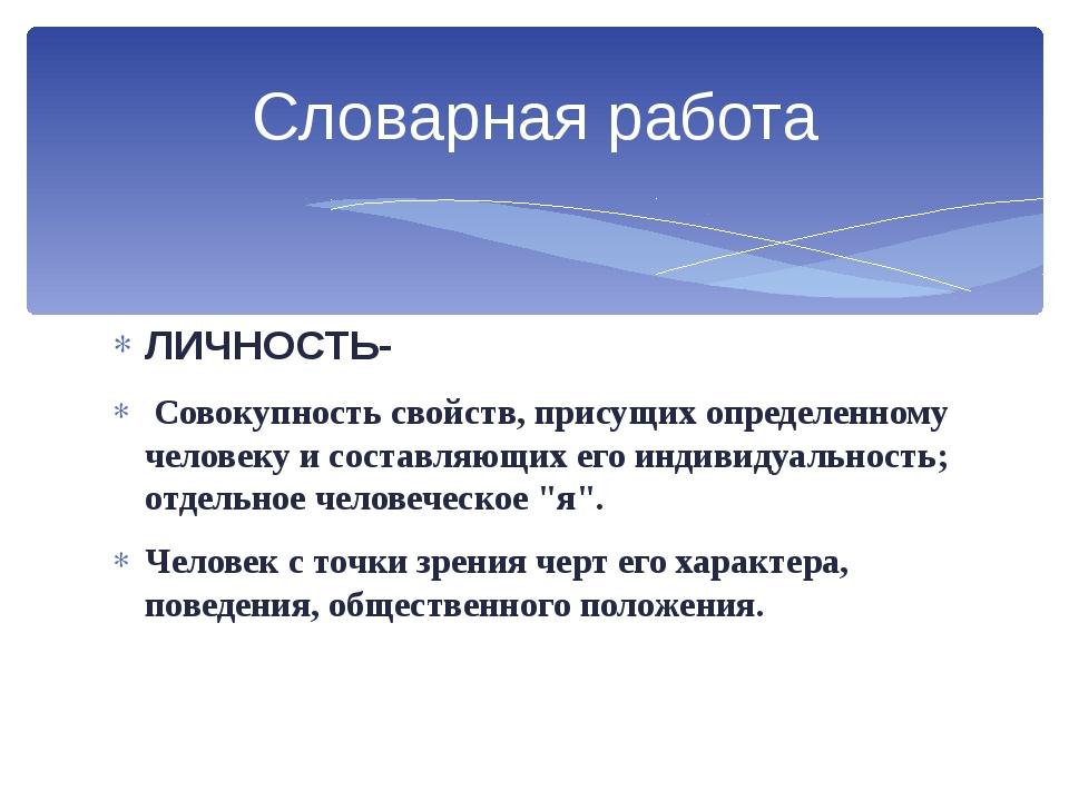ЛИЧНОСТЬ- Совокупность свойств, присущих определенному человеку и составляющи...