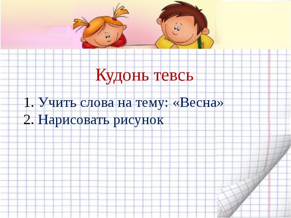 Кудонь тевсь Учить слова на тему: «Весна» Нарисовать рисунок