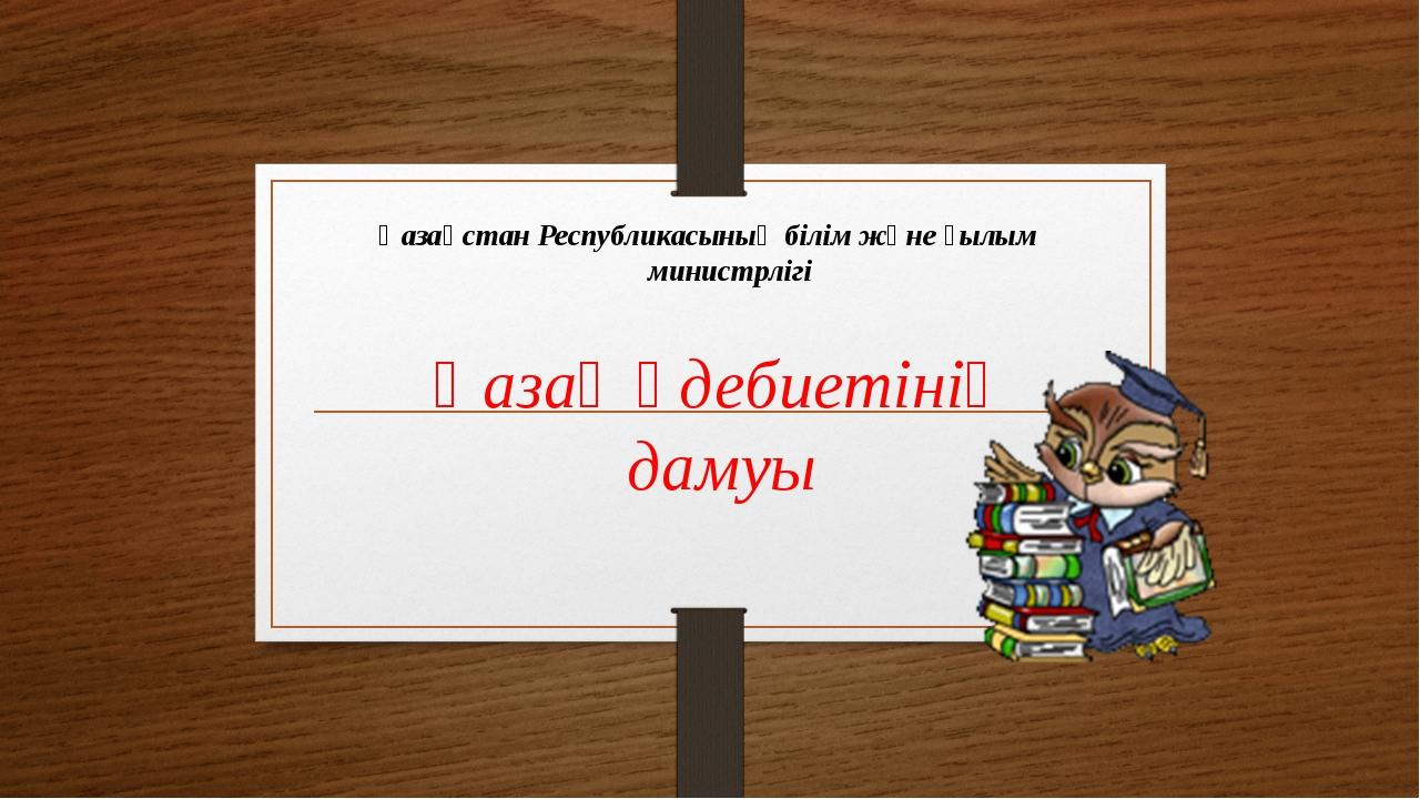 Қазақ әдебиетінің дамуы Қазақстан Республикасының білім және ғылым министрлігі