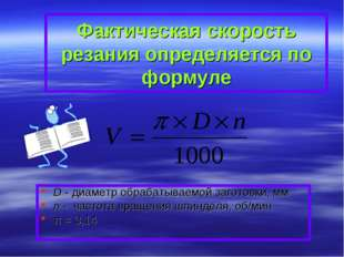 Фактическая скорость резания определяется по формуле D - диаметр обрабатываем