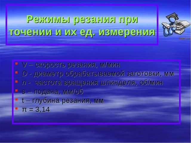 Режимы резания при точении и их ед. измерения V – скорость резания, м/мин D -...