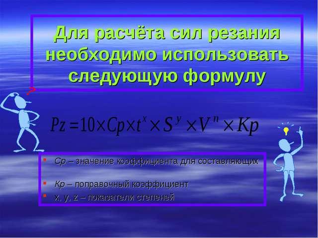 Для расчёта сил резания необходимо использовать следующую формулу Cp – значен...