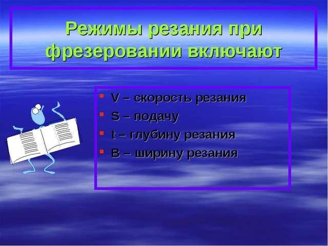 Режимы резания при фрезеровании включают V – скорость резания S – подачу t –...