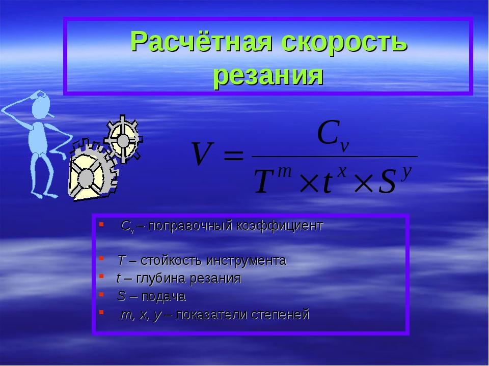 Расчётная скорость резания Cv – поправочный коэффициент T – стойкость инструм...