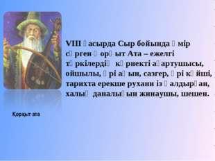 VIII ғасырда Сыр бойында өмір сүрген Қорқыт Ата – ежелгі түркілердің көрнек