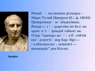 Цицерон Римнің ұлы шешен ділмары – Марк Тулий Цицерон (б.ғ.д. 10643) Цицеронн