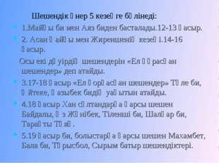Шешендік өнер 5 кезеңге бөлінеді: 1.Майқы би мен Аяз биден басталады.12-13 ғ