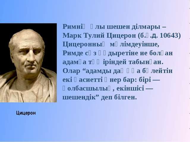 Цицерон Римнің ұлы шешен ділмары – Марк Тулий Цицерон (б.ғ.д. 10643) Цицеронн...