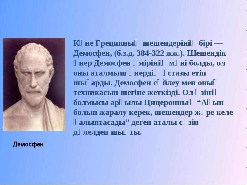 Көне Грецияның шешендерінің бірі — Демосфен, (б.з.д. 384-322 жж.). Шешендік...