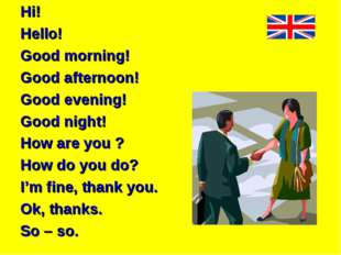 Hi! Hello! Good morning! Good afternoon! Good evening! Good night! How are y
