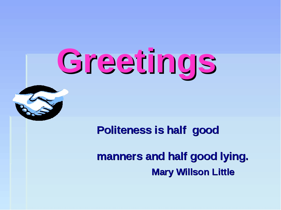 Greetings Politeness is half good manners and half good lying. Mary Willson...