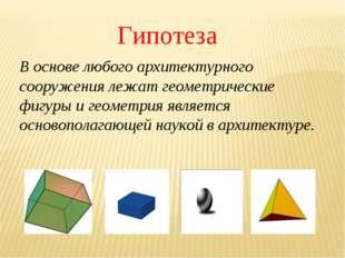 Гипотеза В основе любого архитектурного сооружения лежат геометрические фигур