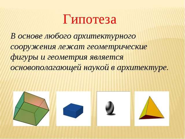 Гипотеза В основе любого архитектурного сооружения лежат геометрические фигур...