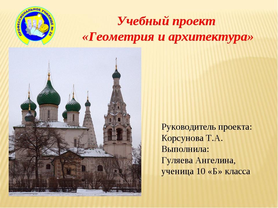 Учебный проект «Геометрия и архитектура» Руководитель проекта: Корсунова Т.А....