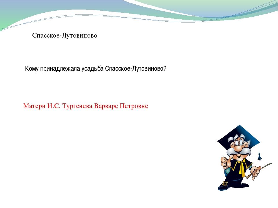 Спасское-Лутовиново Кому принадлежала усадьба Спасское-Лутовиново? Матери И.С...