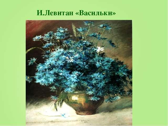И.Левитан «Васильки»
