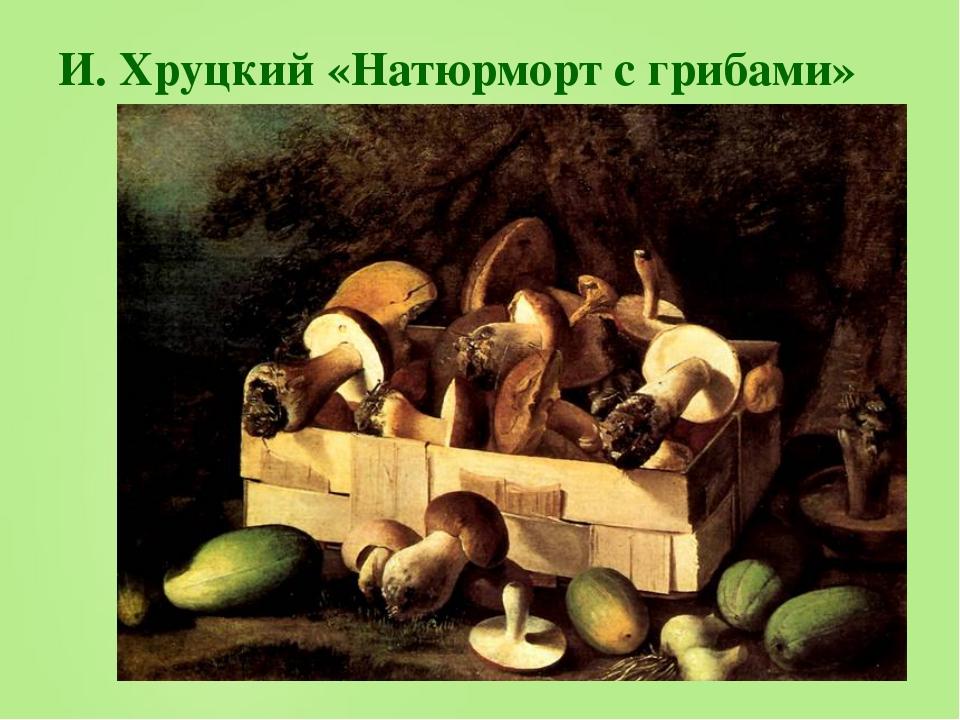 И. Хруцкий «Натюрморт с грибами»