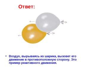 Ответ: Воздух, вырываясь из шарика, вызовет его движение в противоположную ст