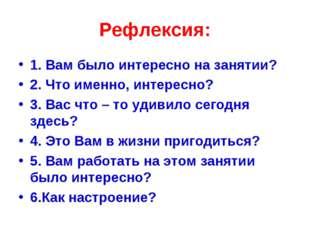 Рефлексия: 1. Вам было интересно на занятии? 2. Что именно, интересно? 3. Вас