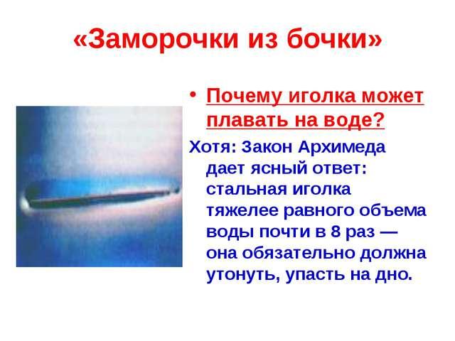 «Заморочки из бочки» Почему иголка может плавать на воде? Хотя: Закон Архимед...