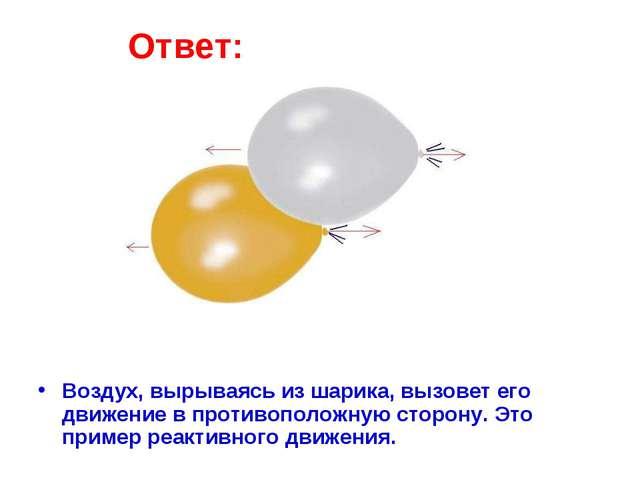 Ответ: Воздух, вырываясь из шарика, вызовет его движение в противоположную ст...