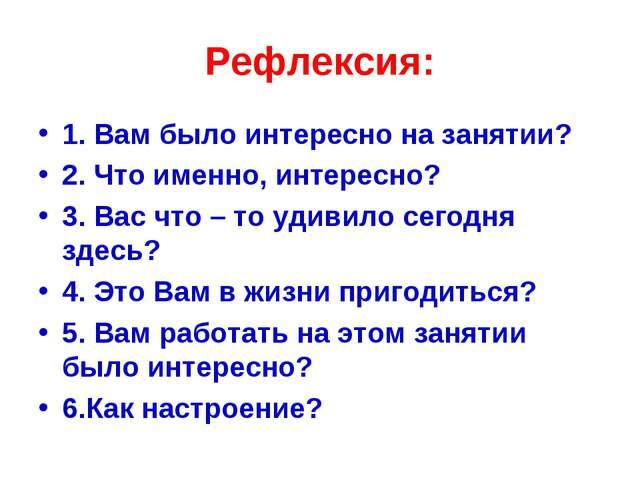 Рефлексия: 1. Вам было интересно на занятии? 2. Что именно, интересно? 3. Вас...