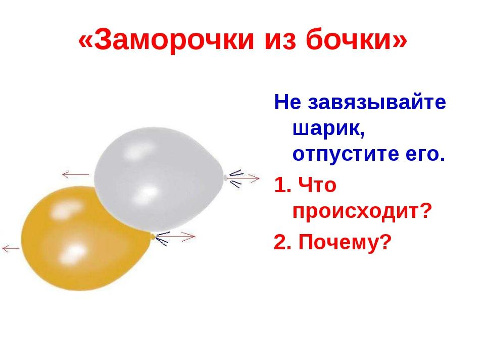 «Заморочки из бочки» Не завязывайте шарик, отпустите его. 1. Что происходит?...
